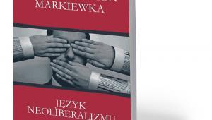 """Tomasz Szymon Markiewka, """"Język neoliberalizmu"""", Wydawnictwo Naukowe Uniwersytetu Mikołaja Kopernika, Toruń 2017"""